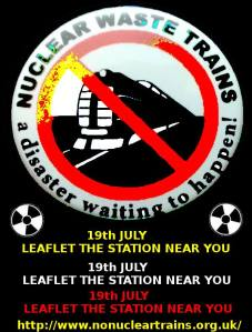 Nuclear Waste Trains STOP!  Leaflet the Station Near you on 19th July